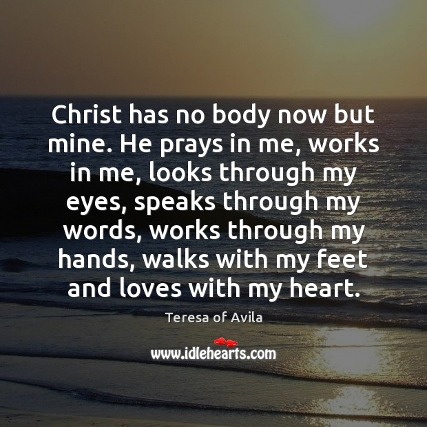 Christ has no body now but mine. He prays in me, works Image