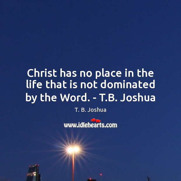 Christ has no place in the life that is not dominated by the Word. – T.B. Joshua T. B. Joshua Picture Quote