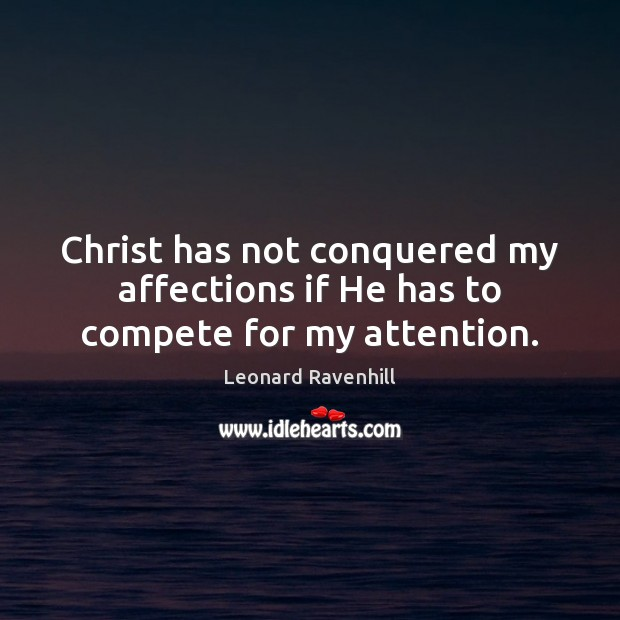 Christ has not conquered my affections if He has to compete for my attention. Leonard Ravenhill Picture Quote