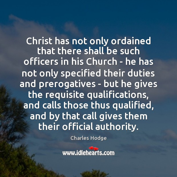 Christ has not only ordained that there shall be such officers in Charles Hodge Picture Quote