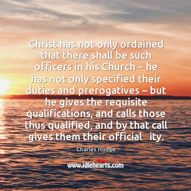 Christ has not only ordained that there shall be such officers in his church – he has not only specified Charles Hodge Picture Quote