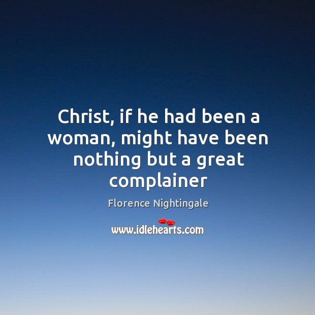 Christ, if he had been a woman, might have been nothing but a great complainer Image