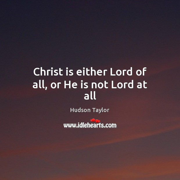Christ is either Lord of all, or He is not Lord at all Hudson Taylor Picture Quote