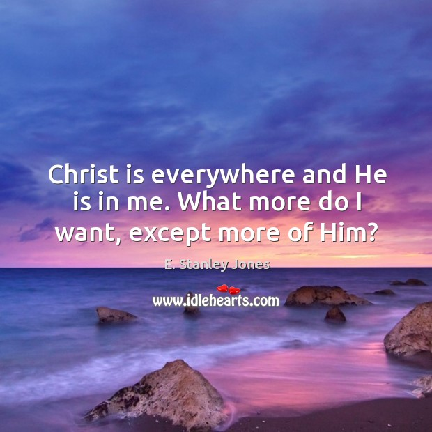 Christ is everywhere and He is in me. What more do I want, except more of Him? E. Stanley Jones Picture Quote
