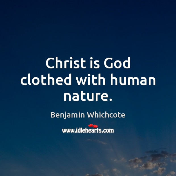 Christ is God clothed with human nature. Benjamin Whichcote Picture Quote