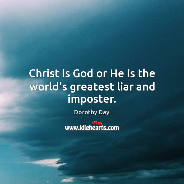 Christ is God or He is the world's greatest liar and imposter. Dorothy Day Picture Quote