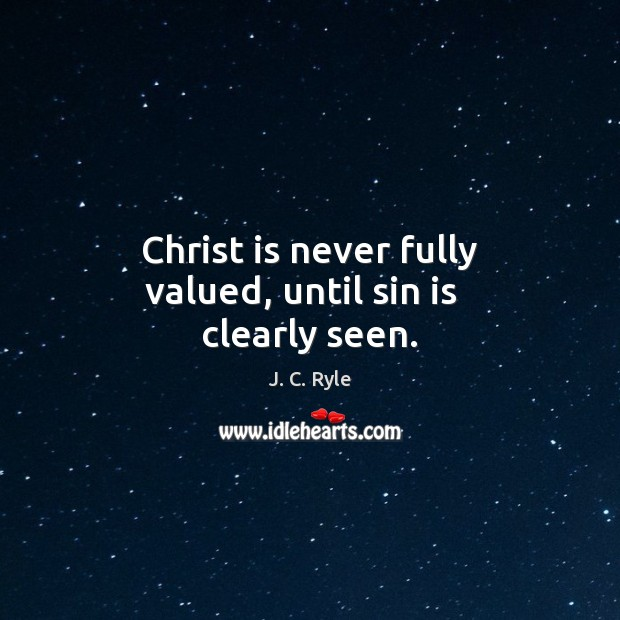 Christ is never fully valued, until sin is   clearly seen. J. C. Ryle Picture Quote