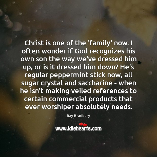Christ is one of the 'family' now. I often wonder if God Ray Bradbury Picture Quote