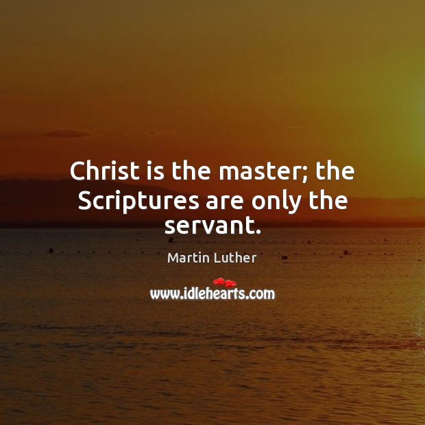 Christ is the master; the Scriptures are only the servant. Martin Luther Picture Quote