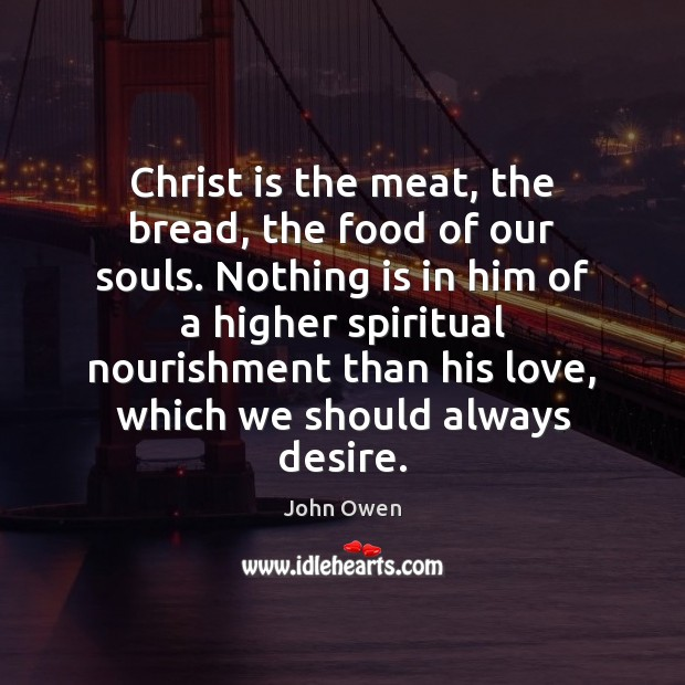 Christ is the meat, the bread, the food of our souls. Nothing John Owen Picture Quote