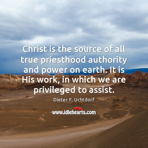 Christ is the source of all true priesthood authority and power on Dieter F. Uchtdorf Picture Quote