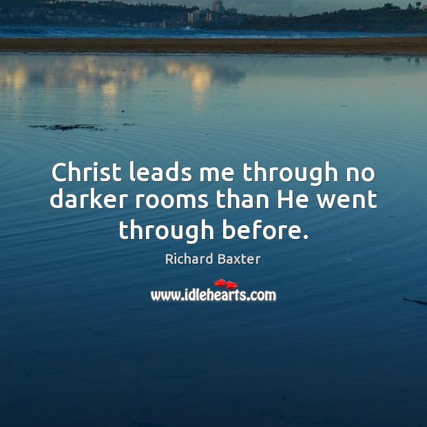 Christ leads me through no darker rooms than He went through before. Richard Baxter Picture Quote
