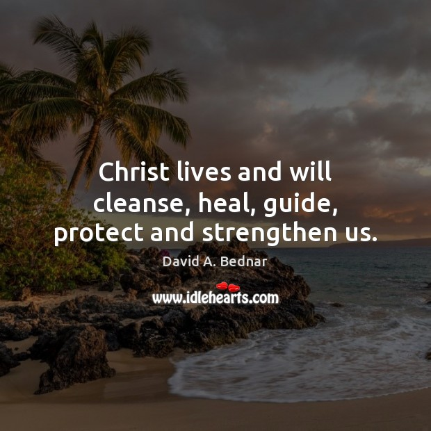 Christ lives and will cleanse, heal, guide, protect and strengthen us. David A. Bednar Picture Quote