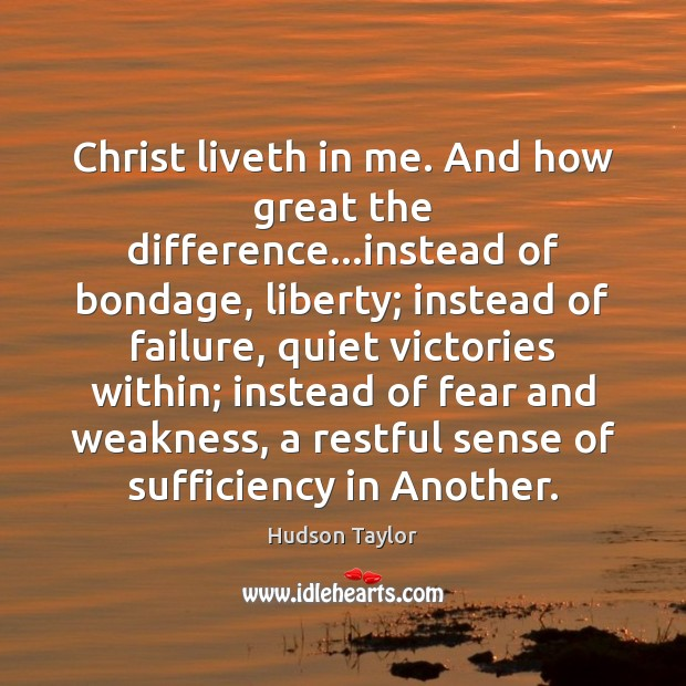 Christ liveth in me. And how great the difference…instead of bondage, Hudson Taylor Picture Quote