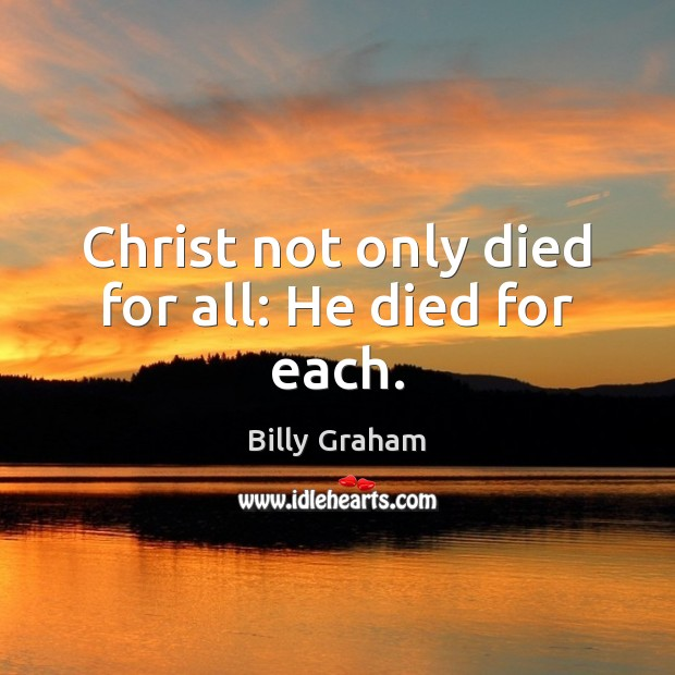 Christ not only died for all: He died for each. Billy Graham Picture Quote