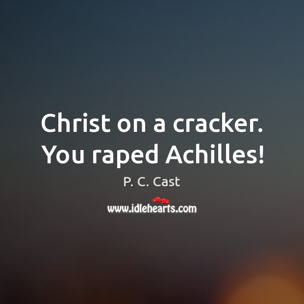 Image, Christ on a cracker. You raped Achilles!