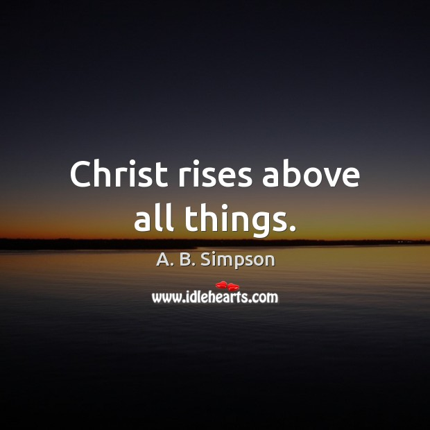 Image, Christ rises above all things.