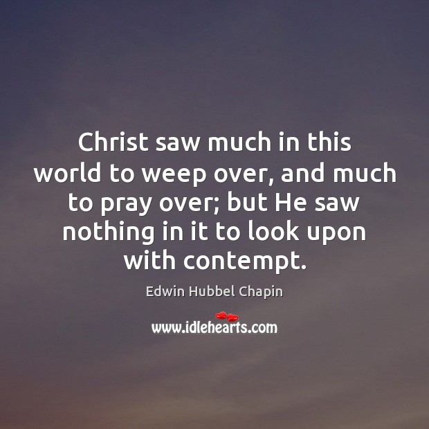 Christ saw much in this world to weep over, and much to Edwin Hubbel Chapin Picture Quote