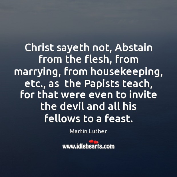 Image, Christ sayeth not, Abstain from the flesh, from marrying, from housekeeping, etc.,