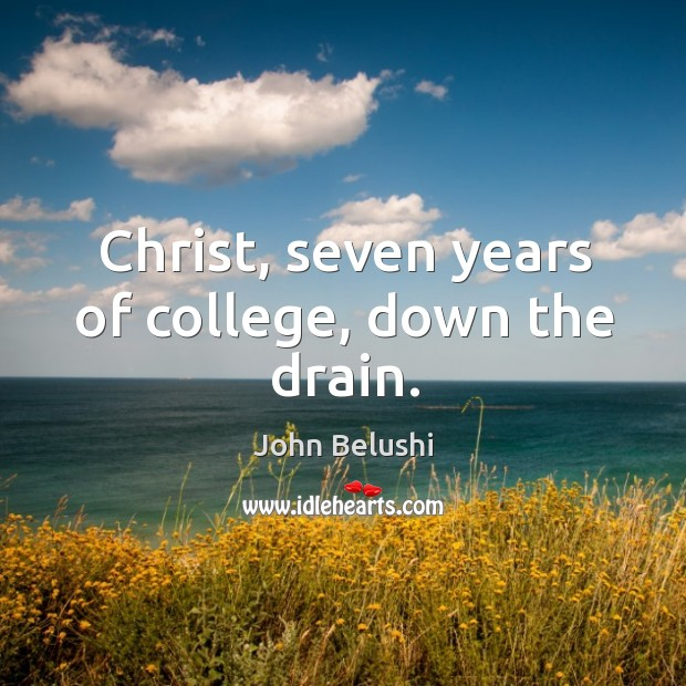 Christ, seven years of college, down the drain. John Belushi Picture Quote