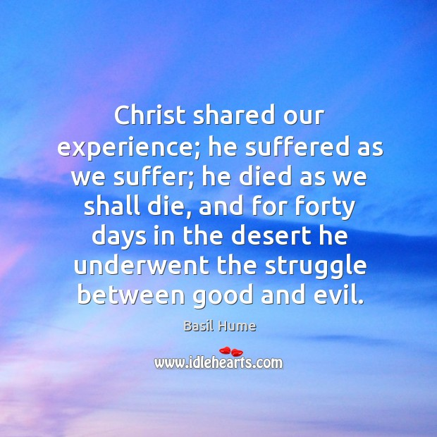 Image, Christ shared our experience; he suffered as we suffer; he died as we shall die