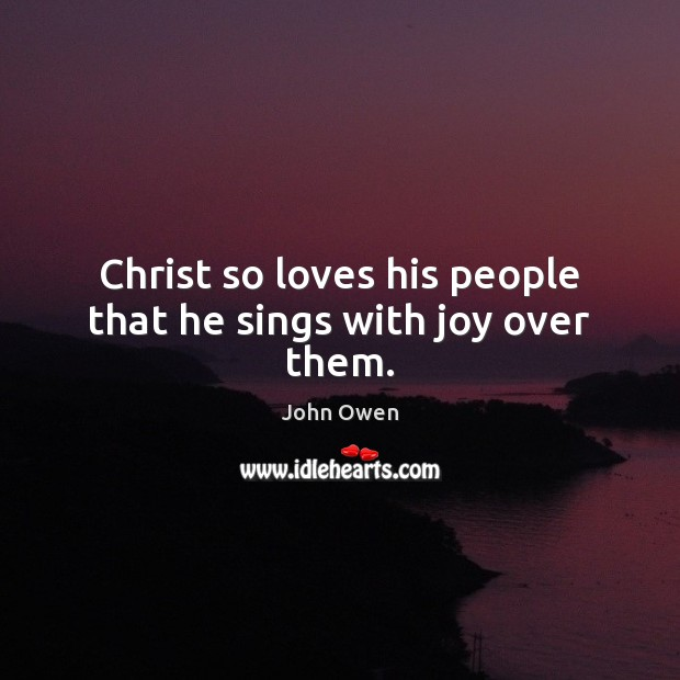 Christ so loves his people that he sings with joy over them. John Owen Picture Quote