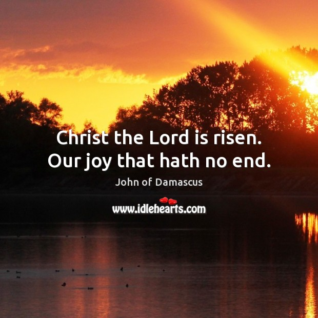 Christ the Lord is risen. Our joy that hath no end. John of Damascus Picture Quote