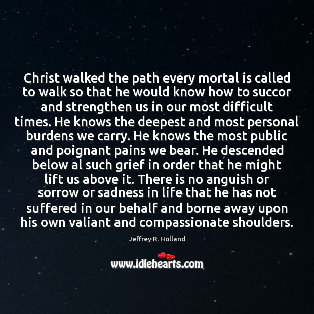 Christ walked the path every mortal is called to walk so that Jeffrey R. Holland Picture Quote