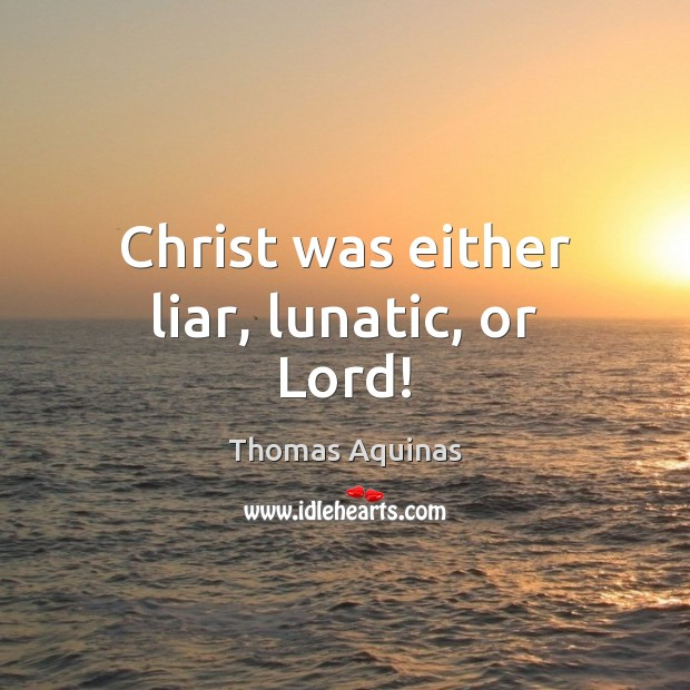 Christ was either liar, lunatic, or Lord! Image