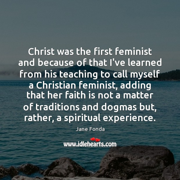 Christ was the first feminist and because of that I've learned from Jane Fonda Picture Quote
