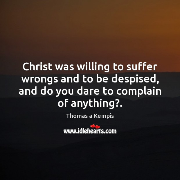 Christ was willing to suffer wrongs and to be despised, and do Thomas a Kempis Picture Quote