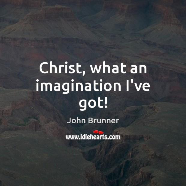 Christ, what an imagination I've got! John Brunner Picture Quote