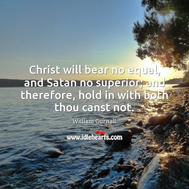 Christ will bear no equal, and Satan no superior; and therefore, hold William Gurnall Picture Quote