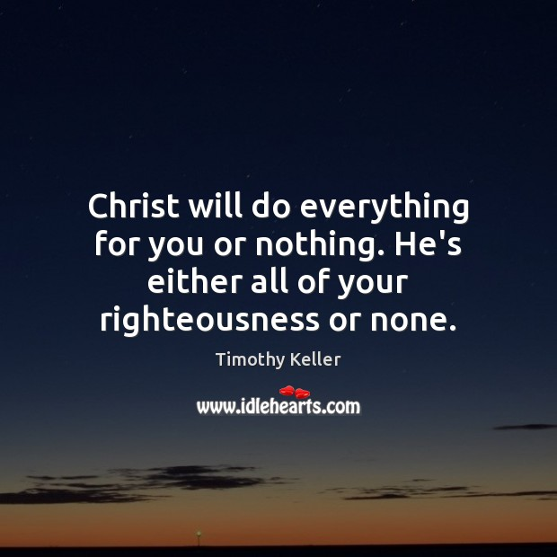 Christ will do everything for you or nothing. He's either all of Image