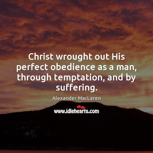 Christ wrought out His perfect obedience as a man, through temptation, and by suffering. Alexander MacLaren Picture Quote