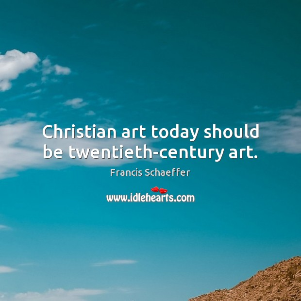 Christian art today should be twentieth-century art. Francis Schaeffer Picture Quote