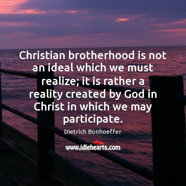 Christian brotherhood is not an ideal which we must realize; it is Dietrich Bonhoeffer Picture Quote
