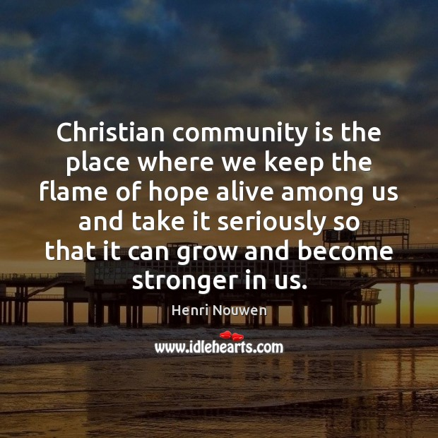 Christian community is the place where we keep the flame of hope Henri Nouwen Picture Quote