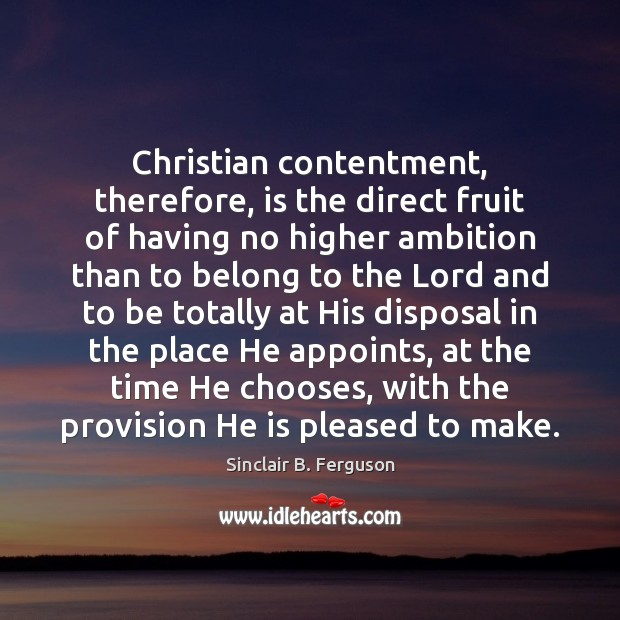 Christian contentment, therefore, is the direct fruit of having no higher ambition Sinclair B. Ferguson Picture Quote
