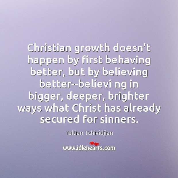Christian growth doesn't happen by first behaving better, but by believing better–believi Tullian Tchividjian Picture Quote