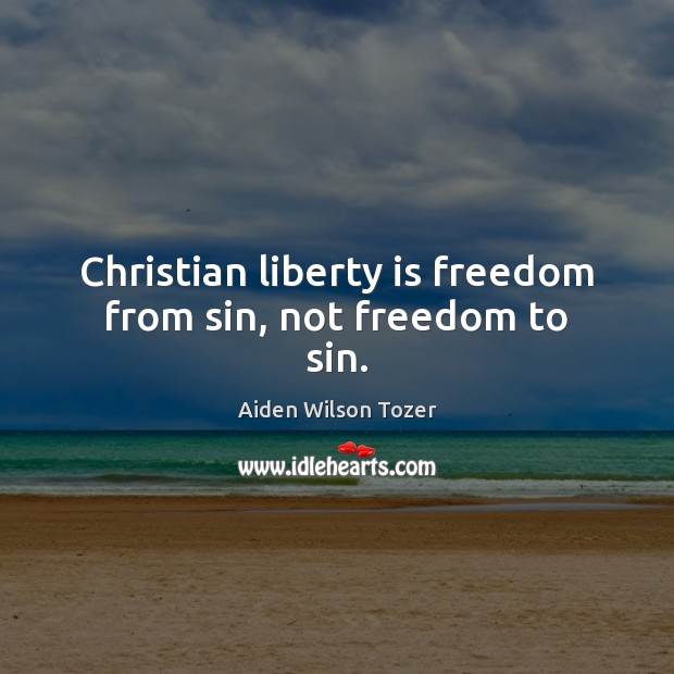 Christian liberty is freedom from sin, not freedom to sin. Liberty Quotes Image