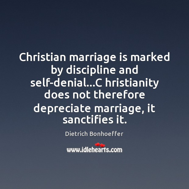 Christian marriage is marked by discipline and self-denial…C hristianity does not Dietrich Bonhoeffer Picture Quote