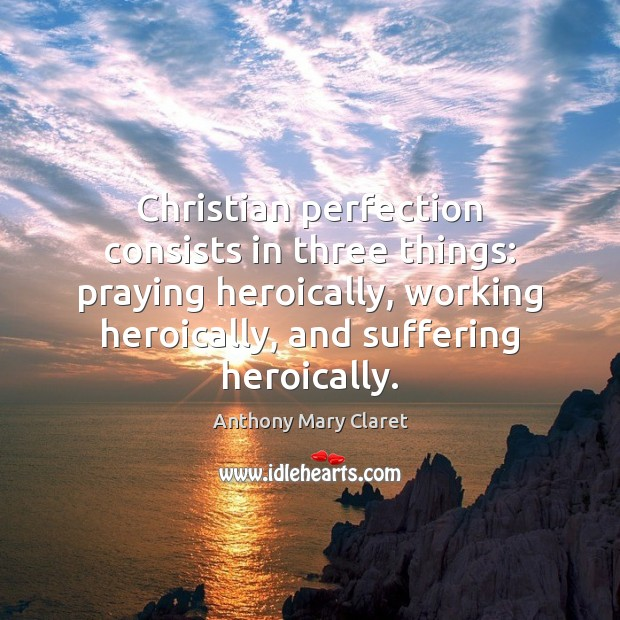 Christian perfection consists in three things: praying heroically, working heroically, and suffering Anthony Mary Claret Picture Quote