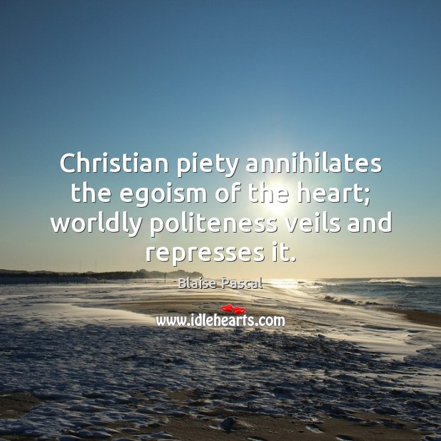 Christian piety annihilates the egoism of the heart; worldly politeness veils and Image
