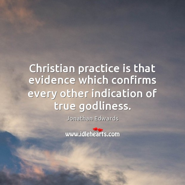 Christian practice is that evidence which confirms every other indication of true Jonathan Edwards Picture Quote