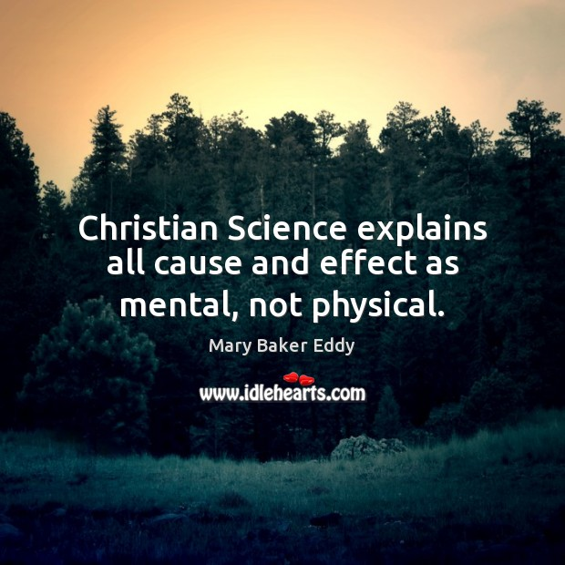 Christian Science explains all cause and effect as mental, not physical. Mary Baker Eddy Picture Quote