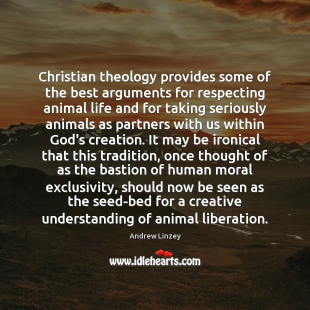 Christian theology provides some of the best arguments for respecting animal life Andrew Linzey Picture Quote
