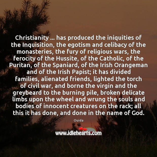 Christianity … has produced the iniquities of the Inquisition, the egotism and celibacy Ouida Picture Quote