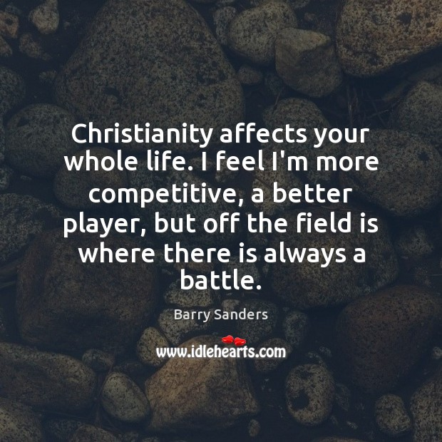Image, Christianity affects your whole life. I feel I'm more competitive, a better