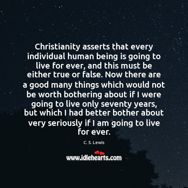 Christianity asserts that every individual human being is going to live for C. S. Lewis Picture Quote